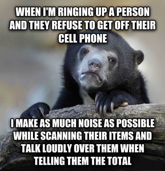Confession Bear when i m ringing up a person and they refuse to get off their cell phone i make as much noise as possible while scanning their items and talk loudly over them when telling them the total , made with livememe meme creator