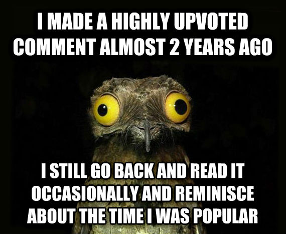Weird Stuff I Do Potoo i made a highly upvoted comment almost 2 years ago i still go back and read it occasionally and reminisce about the time i was popular , made with livememe meme generator