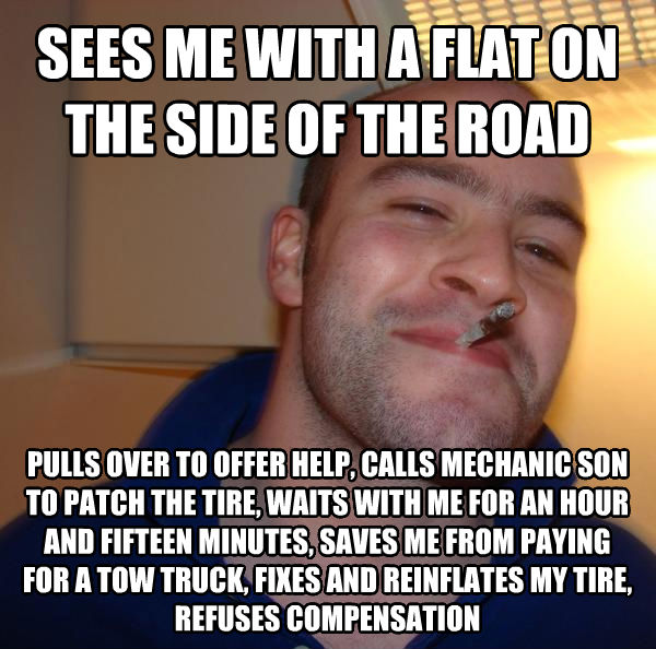 Good Guy Greg sees me with a flat on the side of the road pulls over to offer help, calls mechanic son to patch the tire, waits with me for an hour and fifteen minutes, saves me from paying for a tow truck, fixes and reinflates my tire, refuses compensation , made with livememe meme generator