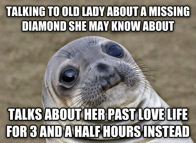 Uncomfortable Situation Seal talking to old lady about a missing diamond she may know about talks about her past love life for 3 and a half hours instead , made with livememe meme creator