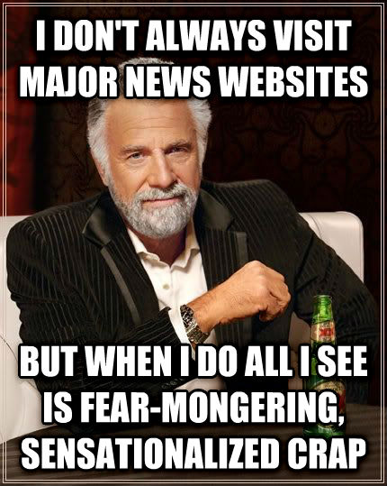 The Most Interesting Man in the World i don t always visit major news websites but when i do all i see is fear-mongering, sensationalized crap , made with livememe meme maker
