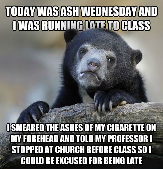Confession Bear today was ash wednesday and i was running late to class i smeared the ashes of my cigarette on my forehead and told my professor i stopped at church before class so i could be excused for being late , made with livememe meme creator