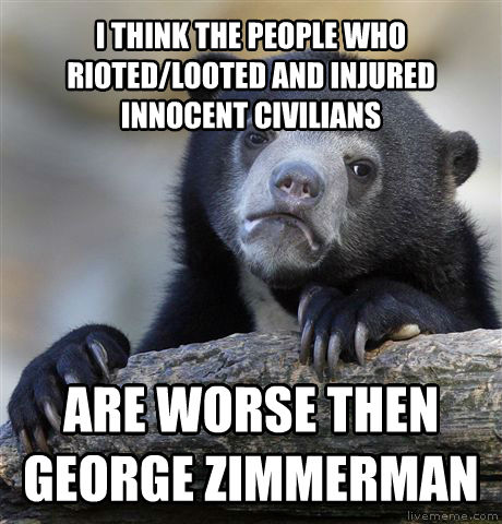 Confession Bear i think the people who rioted/looted and injured innocent civilians are worse then george zimmerman , made with livememe meme creator