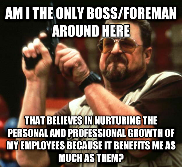 Angry Walter am i the only boss/foreman around here that believes in nurturing the personal and professional growth of my employees because it benefits me as much as them? , made with livememe meme creator