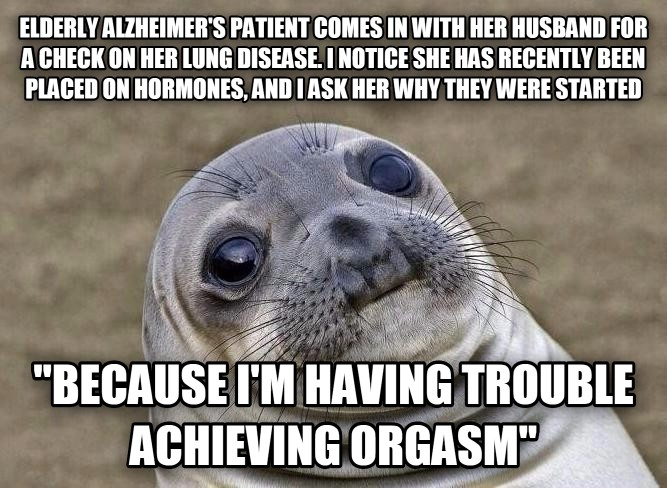 elderly alzheimer s patient comes in with her husband for a check on her lung disease.  i notice she has recently been placed on hormones, and i ask her why they were started  because i m having trouble achieving emotion  , made with livememe meme maker