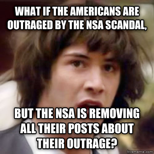 Conspiracy Keanu what if the americans are outraged by the nsa scandal, but the nsa is removing all their posts about their outrage? , made with livememe meme generator