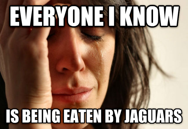 First World Problems everyone i know is being eaten by jaguars , made with livememe meme maker