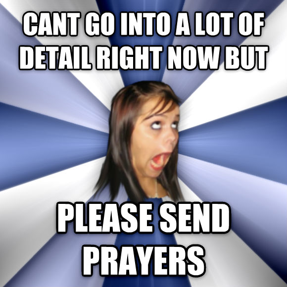 Annoying Facebook Girl cant go into a lot of detail right now but please send prayers  , made with livememe meme maker