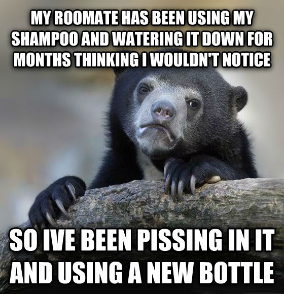 Confession Bear my roomate has been using my shampoo and watering it down for months thinking i wouldn t notice so ive been ticking in it and using a new bottle , made with livememe meme creator