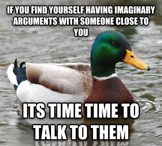 Actual Advice Mallard if you find yourself having imaginary arguments with someone close to you its time time to talk to them , made with livememe meme creator