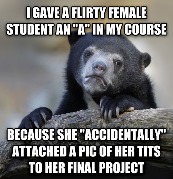 Confession Bear i gave a flirty female student an  a  in my course because she  accidentally  attached a pic of her tarts to her final project , made with livememe meme generator