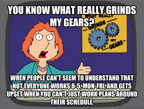 Grinds My Gears you know what really grinds my gears? when people can t seem to understand that not everyone works 8-5, mon-fri, and gets upset when you can t just work plans around their schedule. , made with livememe meme creator