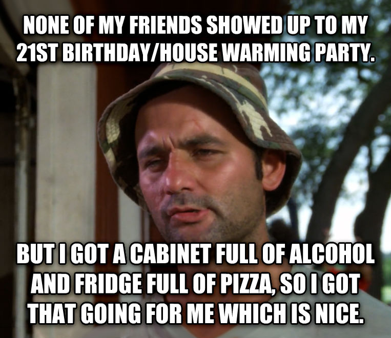 Bill Murray - So I Got That Going For Me, Which is Nice none of my friends showed up to my 21st birthday/house warming party. but i got a cabinet full of alcohol and fridge full of pizza, so i got that going for me which is nice. , made with livememe meme maker