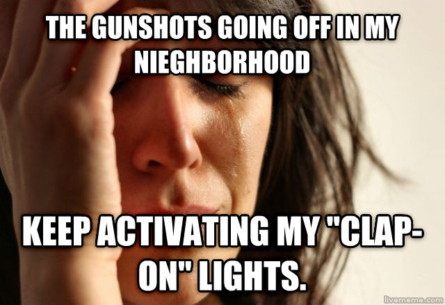 First World Problems the gunshots going off in my nieghborhood keep activating my  clap-on  lights. , made with livememe meme generator