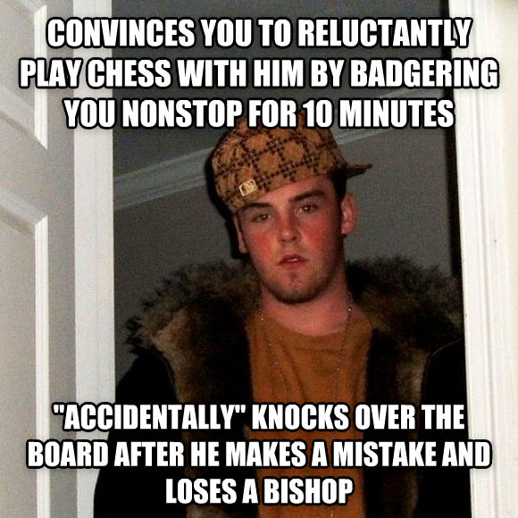 Scumbag Steve convinces you to reluctantly play chess with him by badgering you nonstop for 10 minutes  accidentally  knocks over the board after he makes a mistake and loses a bishop , made with livememe meme creator