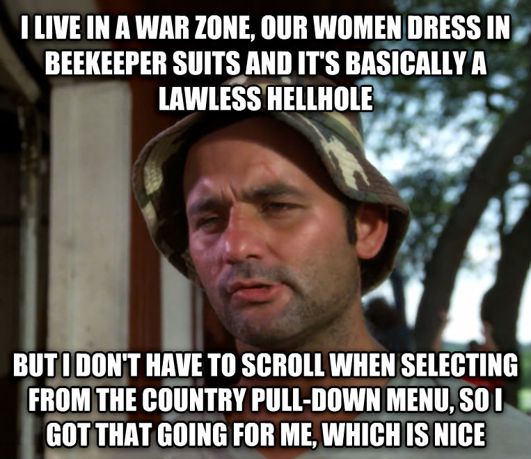 Bill Murray - So I Got That Going For Me, Which is Nice i live in a war zone, our women dress in beekeeper suits and it s basically a lawless hellhole but i don t have to scroll when selecting from the country pull-down menu, so i got that going for me, which is nice , made with livememe meme creator