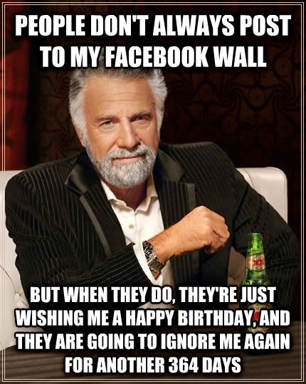 The Most Interesting Man in the World people don t always post to my facebook wall but when they do, they re just wishing me a happy birthday, and they are going to ignore me again for another 364 days , made with livememe meme creator