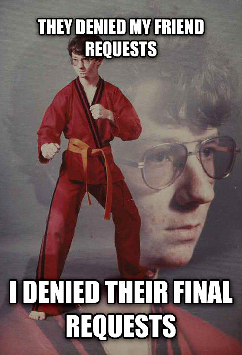 Karate Kyle they denied my friend requests i denied their final requests , made with livememe meme maker
