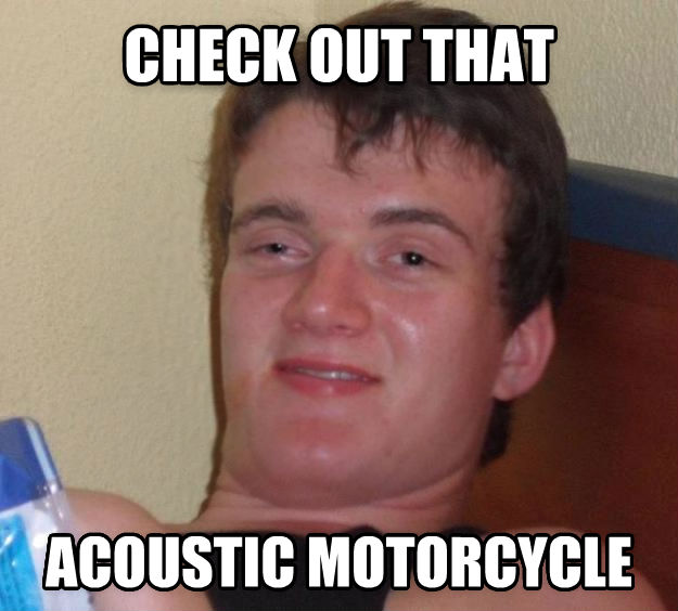 10 Guy check out that acoustic motorcycle  , made with livememe meme generator