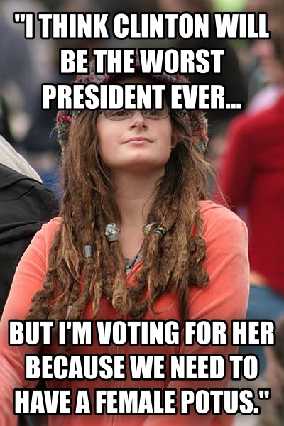 College Liberal  i think clinton will be the worst president ever... but i m voting for her because we need to have a female potus.  , made with livememe meme maker