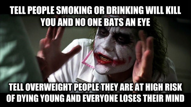 Joker Mind Loss tell people smoking or drinking will kill you and no one bats an eye tell overweight people they are at high risk of dying young and everyone loses their mind , made with livememe meme generator