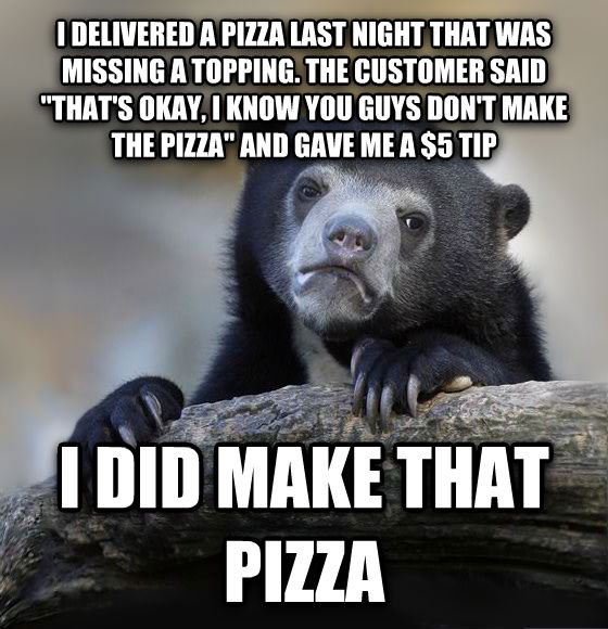 Confession Bear i delivered a pizza last night that was missing a topping. the customer said  that s okay, i know you guys don t make the pizza  and gave me a $5 tip i did make that pizza , made with livememe meme creator