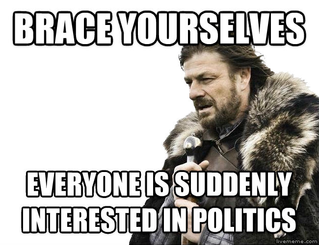 Imminent Ned / Brace Yourselves brace yourselves everyone is suddenly interested in politics , made with livememe meme generator