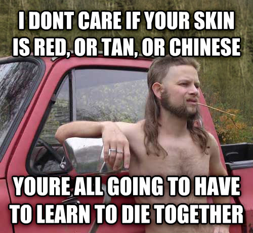 Almost Politically Correct Redneck i dont care if your skin is red, or tan, or chinese youre all going to have to learn to die together , made with livememe meme maker