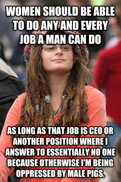 College Liberal women should be able to do any and every job a man can do as long as that job is ceo or another position where i answer to essentially no one because otherwise i m being oppressed by male pigs. , made with livememe meme maker