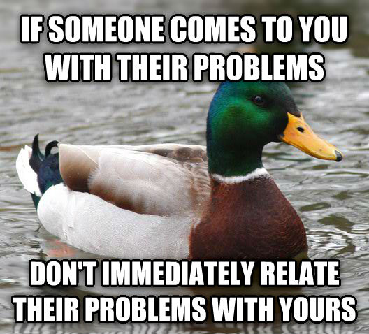 Actual Advice Mallard if someone comes to you with their problems don t immediately relate their problems with yours , made with livememe meme generator