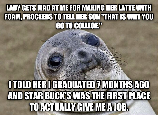 Uncomfortable Situation Seal lady gets mad at me for making her latte with foam, proceeds to tell her son  that is why you go to college.  i told her i graduated 7 months ago and star buck s was the first place to actually give me a job. , made with livememe meme maker
