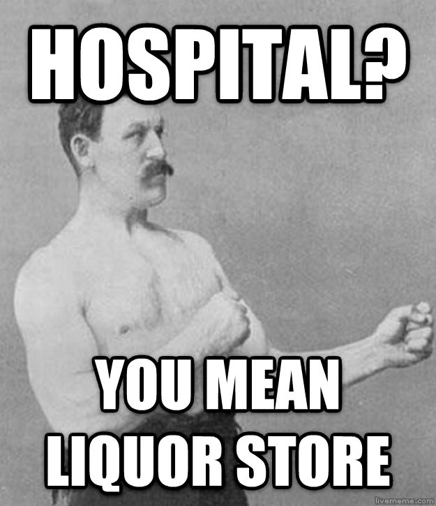 Overly Manly Man hospital?  you mean liquor store  , made with livememe meme maker