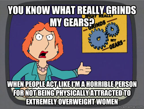 Grinds My Gears you know what really grinds my gears? when people act like i m a horrible person for not being physically attracted to extremely overweight women , made with livememe meme generator