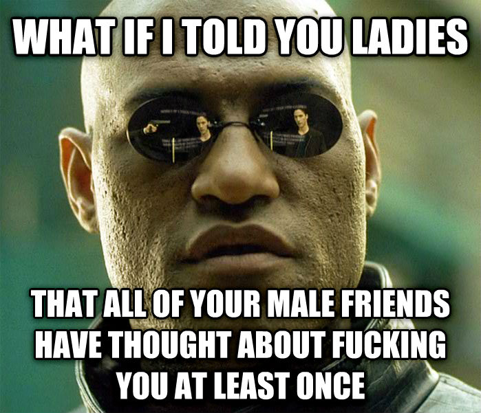 Matrix Morpheus what if i told you ladies that all of your male friends have thought about flipping you at least once , made with livememe meme maker