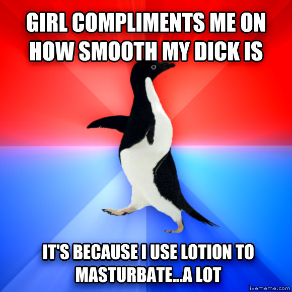 Socially Awesome Awkward Penguin girl compliments me on how smooth my banana is it s because i use lotion to relax...a lot  , made with livememe meme generator