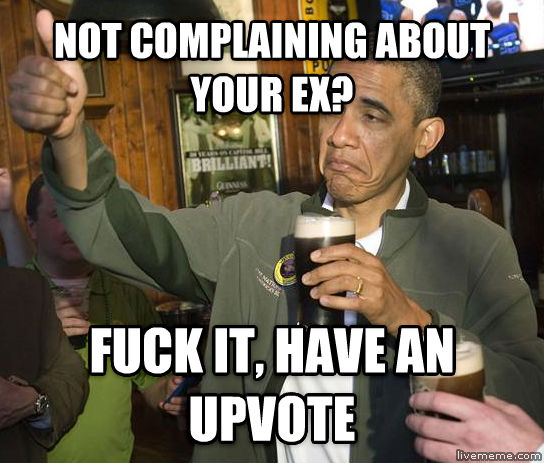 Upvoting Obama not complaining about your ex? flip it, have an upvote , made with livememe meme creator