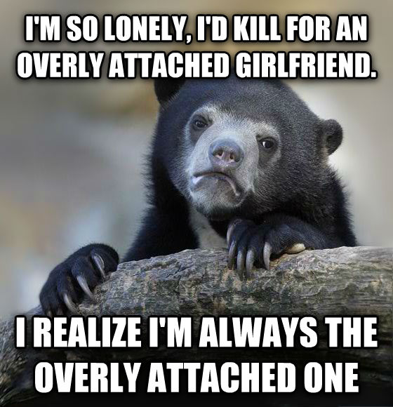 Confession Bear i m so lonely, i d kill for an overly attached girlfriend. i realize i m always the overly attached one , made with livememe meme maker