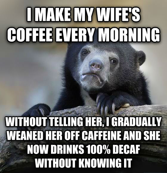 Confession Bear i make my wife s coffee every morning without telling her, i gradually weaned her off caffeine and she now drinks 100% decaf without knowing it , made with livememe meme maker