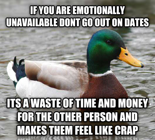 Actual Advice Mallard if you are emotionally unavailable dont go out on dates its a waste of time and money for the other person and makes them feel like crap , made with livememe meme creator