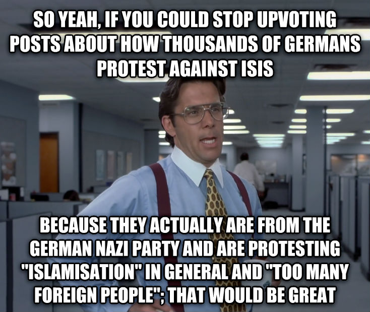 Office Space Lumbergh so yeah, if you could stop upvoting posts about how thousands of germans protest against isis because they actually are from the german nazi party and are protesting  islamisation  in general and  too many foreign people ; that would be great , made with livememe meme creator