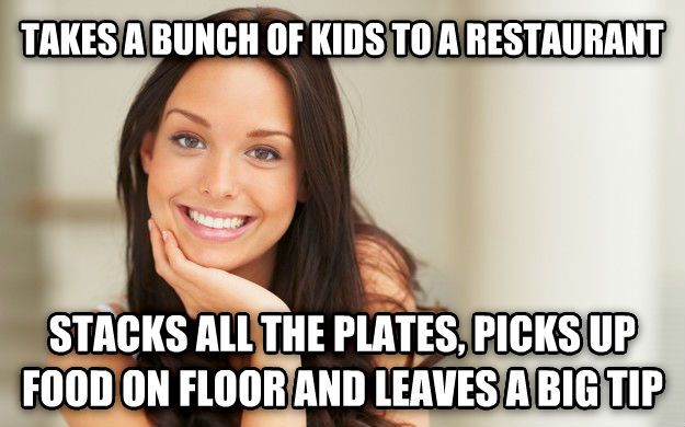 Good Girl Gina takes a bunch of kids to a restaurant stacks all the plates, picks up food on floor and leaves a big tip , made with livememe meme maker