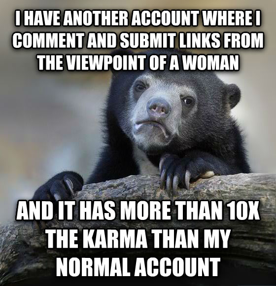 Confession Bear i have another account where i comment and submit links from the viewpoint of a woman and it has more than 10x the karma than my normal account , made with livememe meme maker