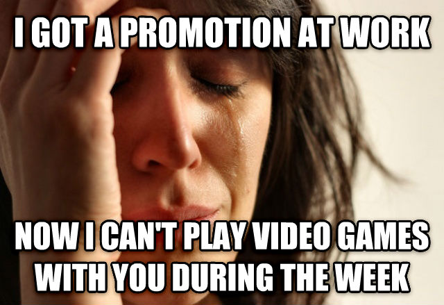 First World Problems i got a promotion at work now i can t play video games with you during the week , made with livememe meme maker