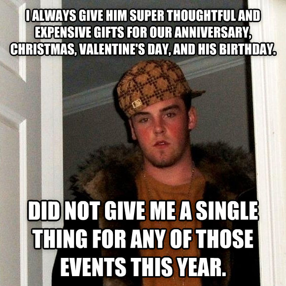 Scumbag Steve i always give him super thoughtful and expensive gifts for our anniversary, christmas, valentine s day, and his birthday. did not give me a single thing for any of those events this year.  , made with livememe meme generator