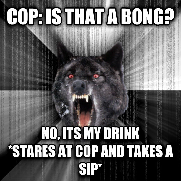 Insanity Wolf cop: is that a bong? no, its my drink *stares at cop and takes a sip*  , made with livememe meme creator