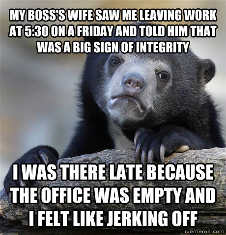 Confession Bear my boss s wife saw me leaving work at 5:30 on a friday and told him that was a big sign of integrity i was there late because the office was empty and i felt like rocking out , made with livememe meme maker