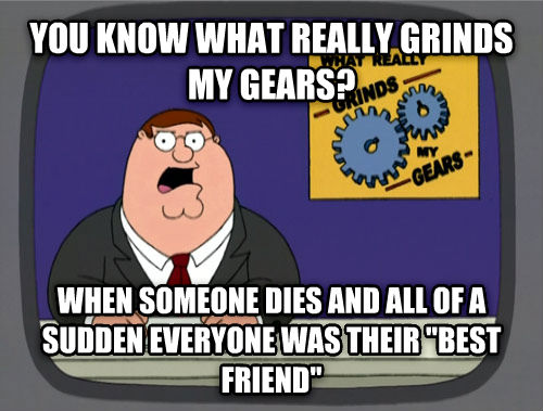 What Really Grinds My Gears you know what really grinds my gears? when someone dies and all of a sudden everyone was their  best friend  , made with livememe meme creator