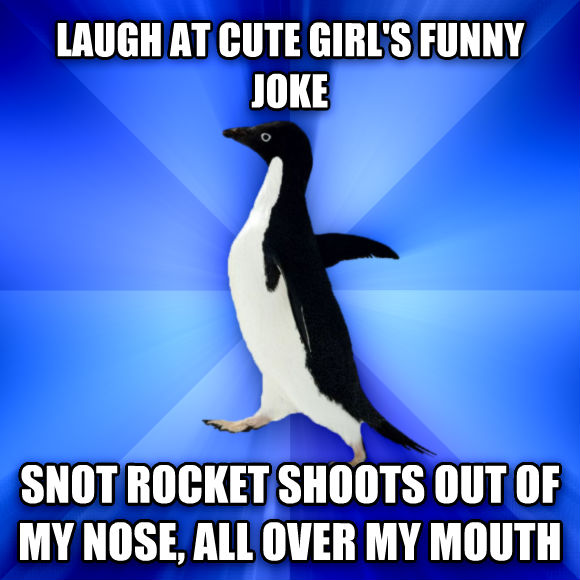 Socially Awkward Penguin laugh at cute girl s funny joke snot rocket shoots out of my nose, all over my mouth  , made with livememe meme maker