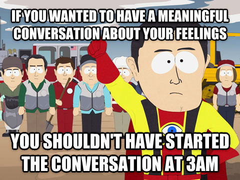 Captain Hindsight if you wanted to have a meaningful conversation about your feelings you shouldn t have started the conversation at 3am , made with livememe meme maker