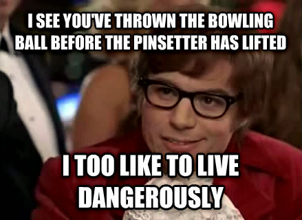Live Dangerously - Austin Powers i see you ve thrown the bowling ball before the pinsetter has lifted i too like to live dangerously , made with livememe meme maker